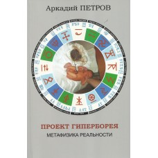 """Аркадий Петров """"Проект Гиперборея. Метафизика реальности"""", том 1, М.- 2019 (мягкая обложка, прошитый переплёт, 245 стр.)"""