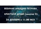 КРИСТАЛЛ ДУШИ- занятие 3. Запись вебинара Аркадия Петрова от 26 декабря 2020 года