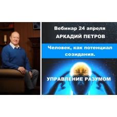 Человек, как потенциал созидания. Управление разумом. Запись вебинара Аркадия Петрова от 24 апреля 2021 года